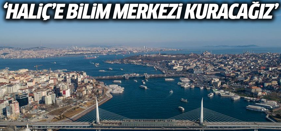 Erdoğan: Haliç'e bilim merkezi kuracağız
