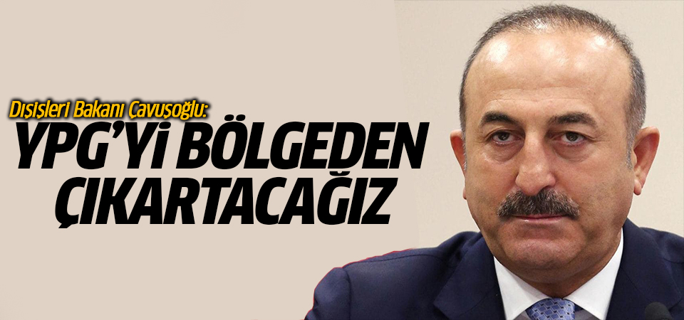 Dışişleri Bakanı Çavuşoğlu: YPG'yi bölgeden çıkartacağız