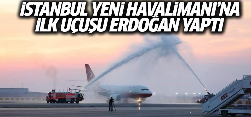 İstanbul Yeni Havalimanı'na ilk uçuşu Erdoğan'ın uçağı yaptı