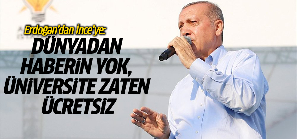 Erdoğan'dan İnce'ye: Dünyadan haberin yok, üniversite zaten ücretsiz