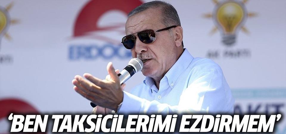 Erdoğan: Ben taksicilerimi ezdirmem