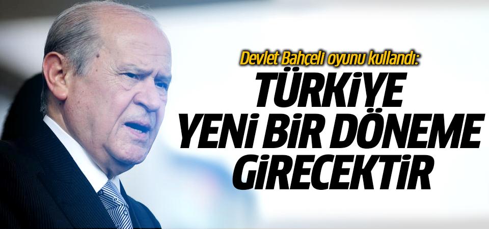 Bahçeli oyunu kullandı: Türkiye yeni bir döneme girecektir