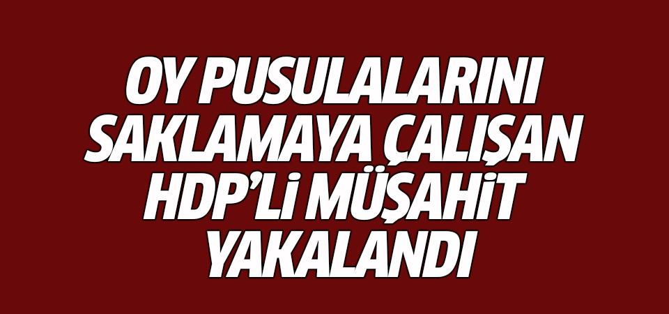 Oy pusulalarını saklamaya çalışan HDP'li müşahit yakalandı