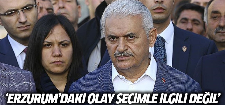 Yıldırım: Erzurum'daki kavga seçimle alakalı değil