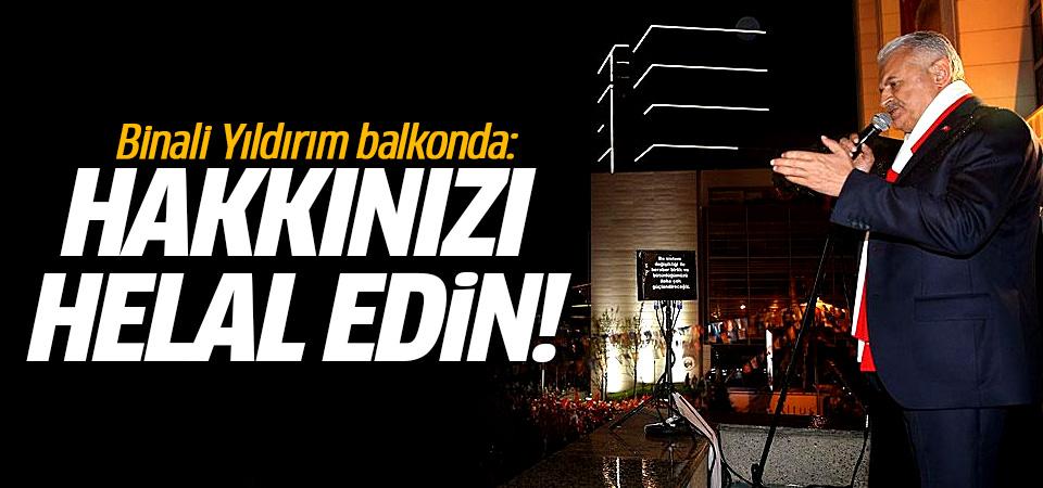 Binali Yıldırım balkonda: Hakkınızı helal edin!