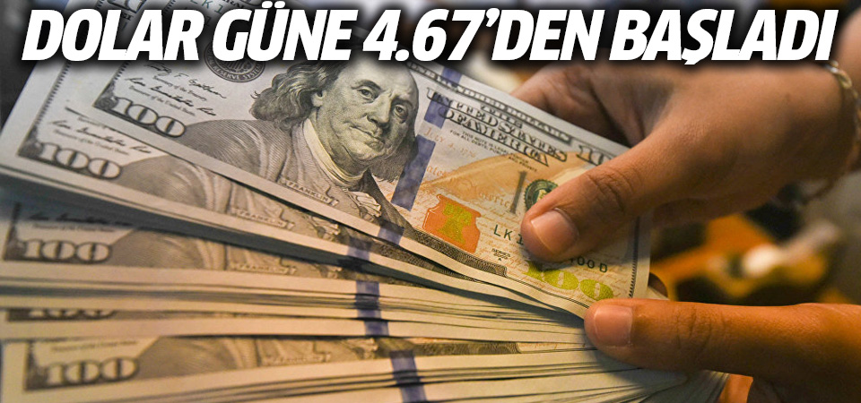 Dolar/TL, güne 4.67'den başladı