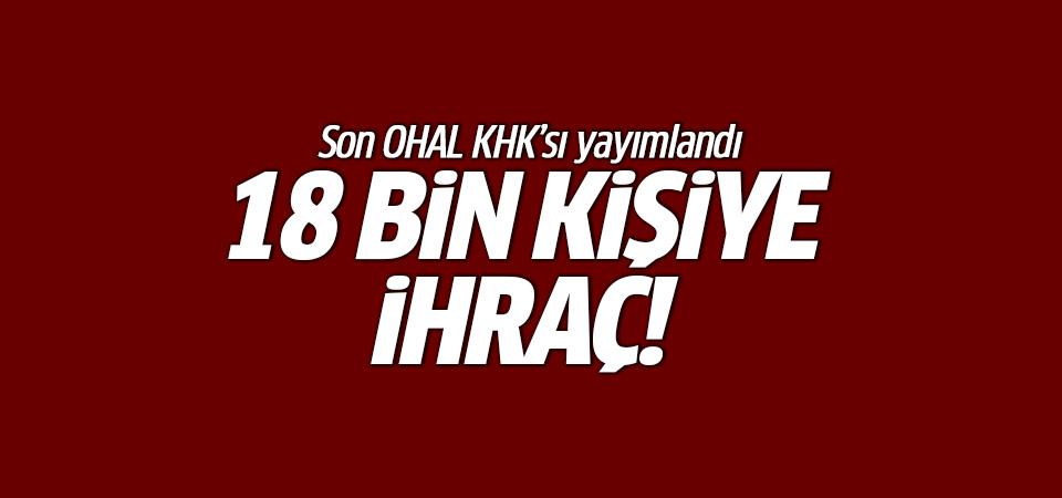 Son OHAL KHK'sı yayımlandı! 18 bin kişiye ihraç