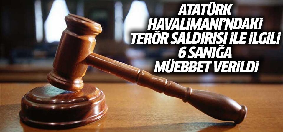 Atatürk Havalimanı'ndaki terör saldırısı ile ilgili 6 sanığa müebbet verildi