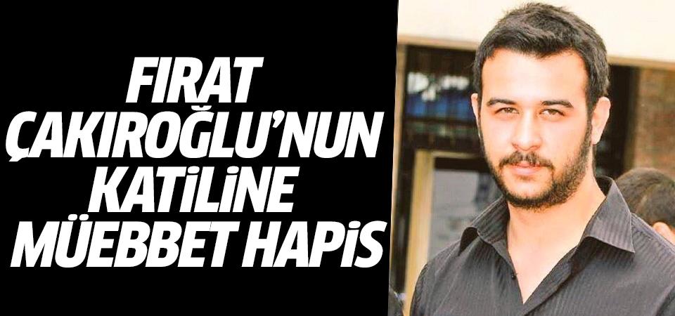 Fırat Çakıroğlu'nun katiline müebbet hapis
