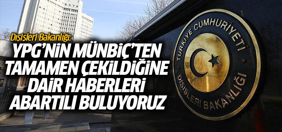 Dışişleri Bakanlığı: YPG'nin Münbiç'ten tamamen çekildiğine dair haberleri abartılı buluyoruz