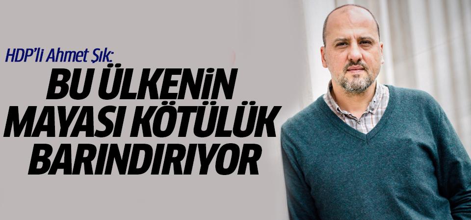 HDP'li Ahmet Şık: Bu ülkenin mayası kötülük barındırıyor