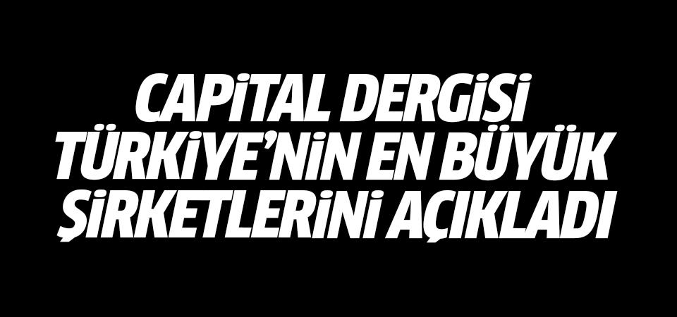 Capital Dergisi Türkiye'nin en büyük şirketleri açıkladı