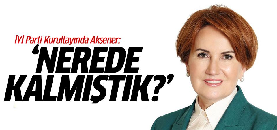 İYİ Parti Kurultayında Akşener: Nerede kalmıştık?