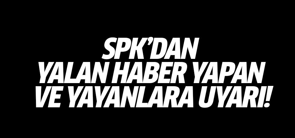 SPK'dan yalan haber yapan ve yayanlara uyarı!