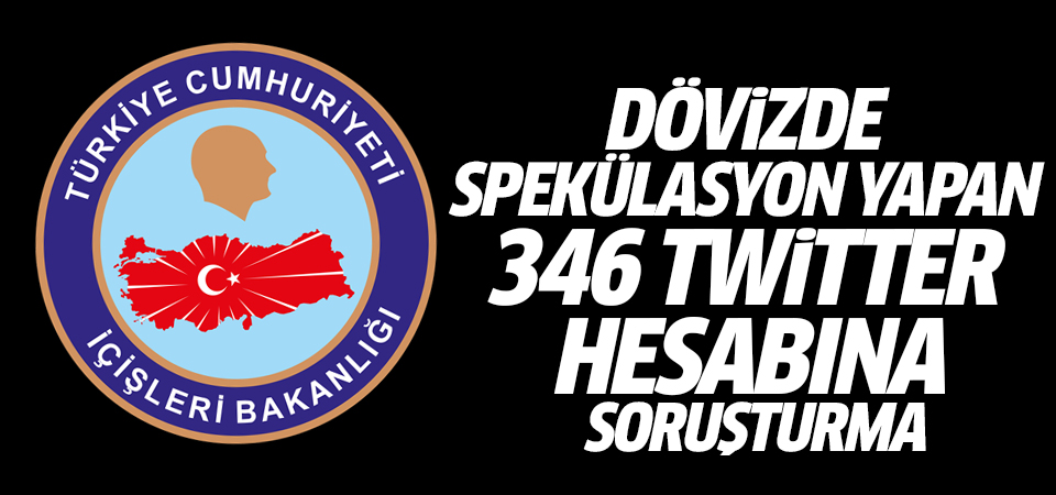 İçişleri Bakanlığı: Dövizde spekülasyon yapan 346 twitter hesabına soruşturma