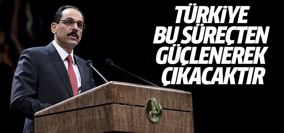 Cumhurbaşkanlığı Sözcüsü Kalın: Türkiye bu süreçten güçlenerek çıkacaktır