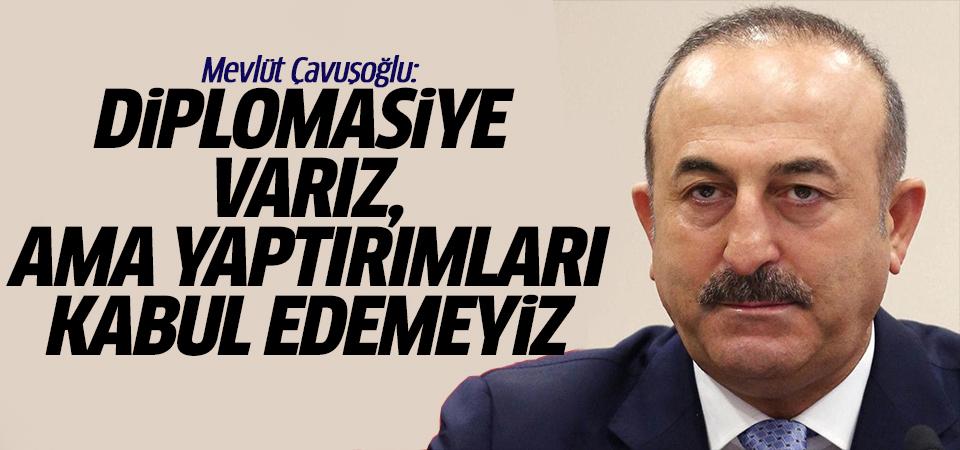 Mevlüt Çavuşoğlu: Diplomasiye varız ama yaptırımları kabul edemeyiz