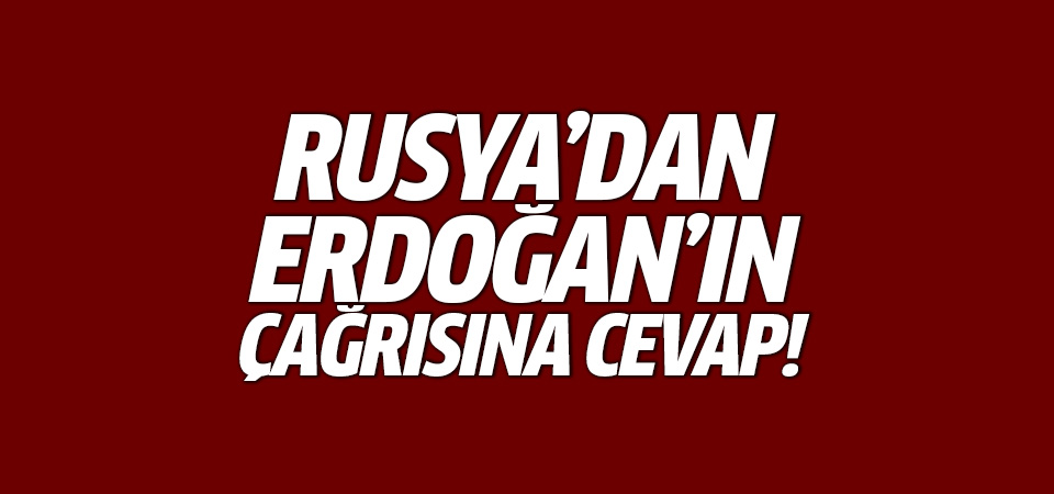 Rusya'dan Erdoğan'ın çağrısına cevap!