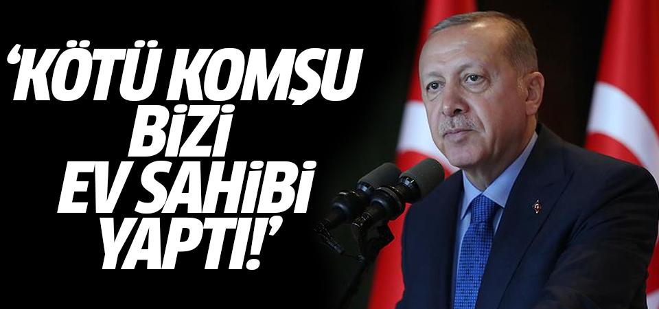 Cumhurbaşkanı Erdoğan: Kötü komşu bizi ev sahibi yaptı!