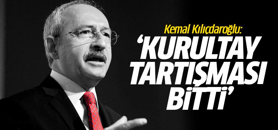 Kemal Kılıçdaroğlu: Kurultay tartışması bitti