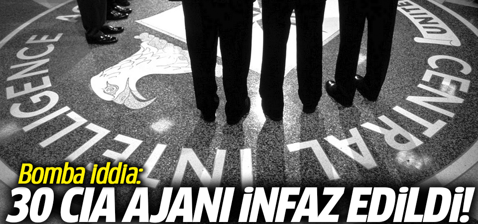 Bomba iddia: 30 CIA ajanı infaz edildi!