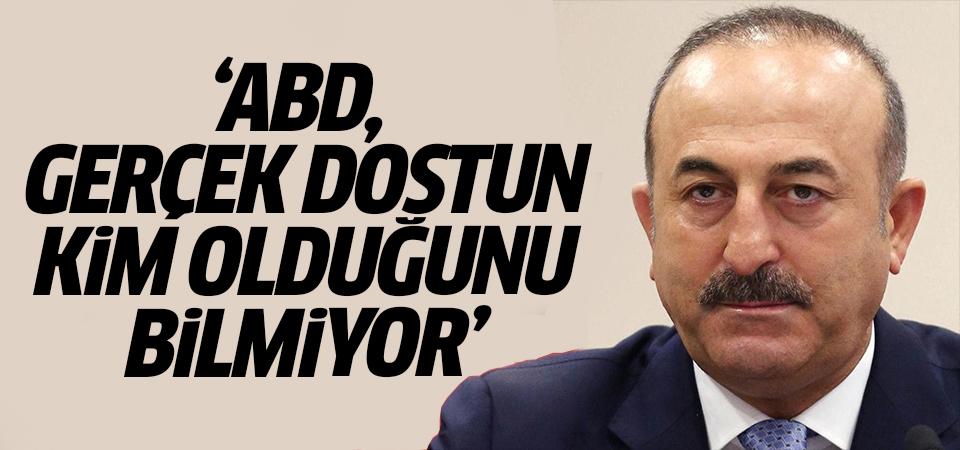 Dışişleri Bakanı Çavuşoğlu:  ABD, gerçek dostun kim olduğunu bilmiyor