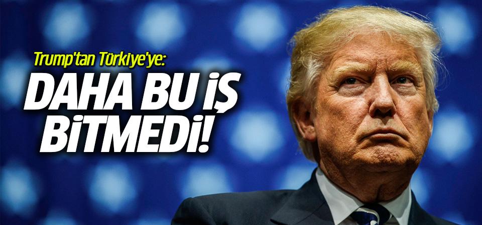 Trump'tan Türkiye'ye: Daha bu iş bitmedi, ne olacağını göreceğiz
