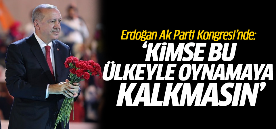 Erdoğan Ak Parti Kongresi'nde: Kimse bu ülkeyle oynamaya kalkmasın