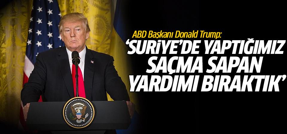 Trump: Suriye'de yaptığımız saçma sapan yardımı bıraktık