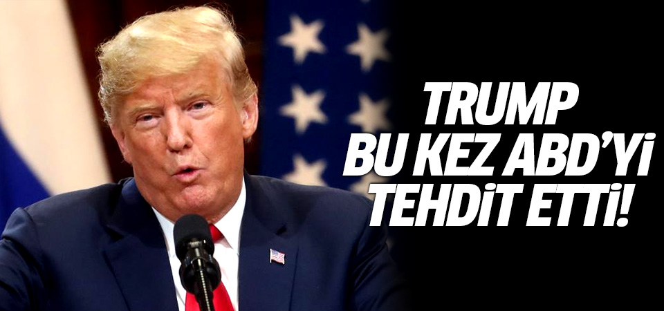 Trump bu kez ABD'yi tehdit etti!
