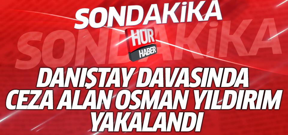 Danıştay davasında ceza alan Osman Yıldırım yakalandı