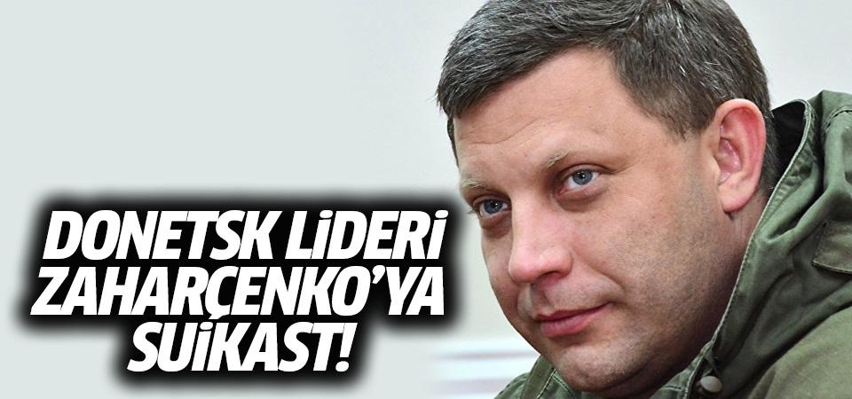 Donetsk lideri Zaharçenko'ya suikast