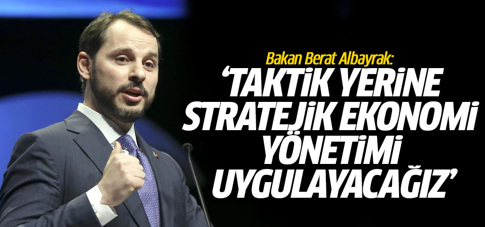 Bakan Albayrak: Taktik yerine stratejik ekonomi yönetimi uygulayacağız