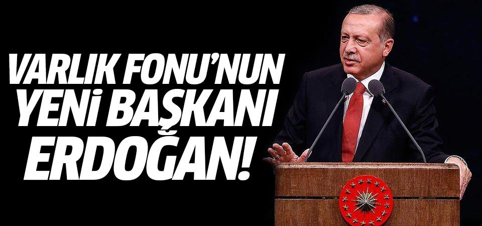 Varlık Fonu'nun yeni başkanı Cumhurbaşkanı Erdoğan…