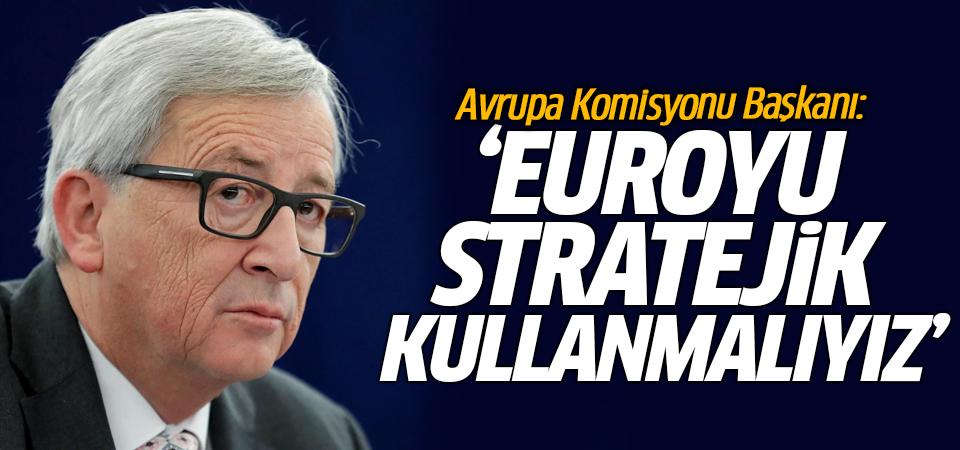 Avrupa Komisyonu Başkanı: Euroyu stratejik kullanmalıyız