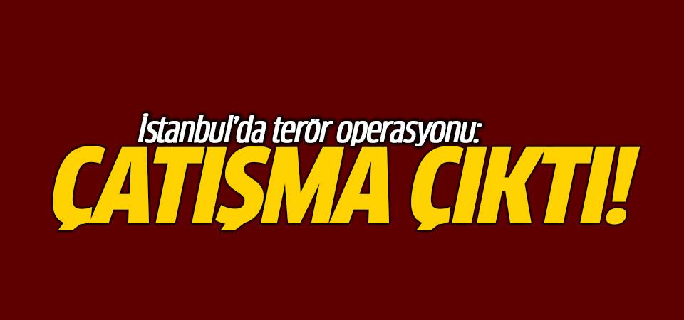 İstanbul'da terör operasyonu: Çatışma çıktı!