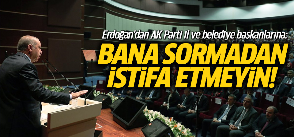 Erdoğan'dan AK Parti il ve belediye başkanlarına: Bana sormadan istifa etmeyin