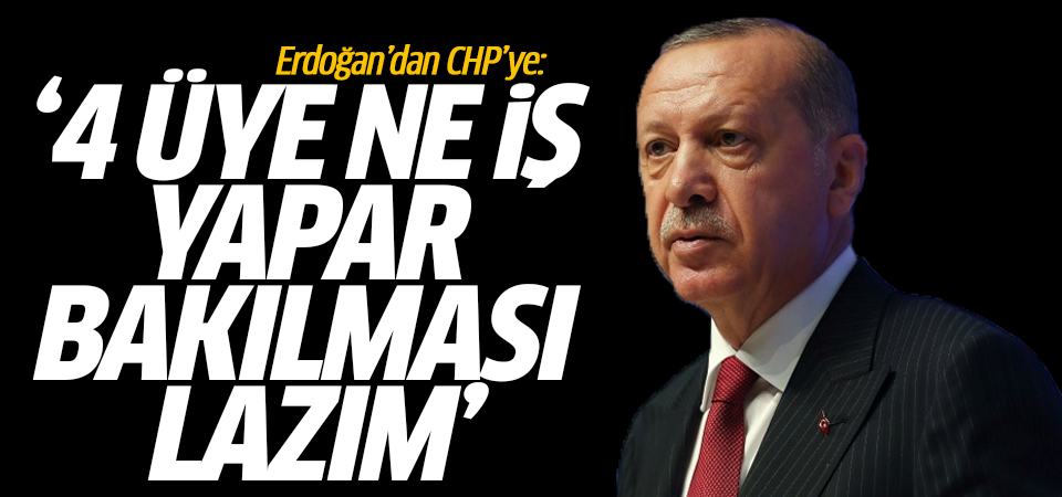 Erdoğan'dan CHP'ye: 4 üye ne iş yapar bakılması lazım