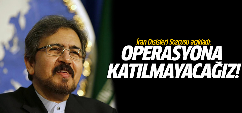 İran Dışişleri Sözcüsü açıkladı: Operasyona katılmayacağız!