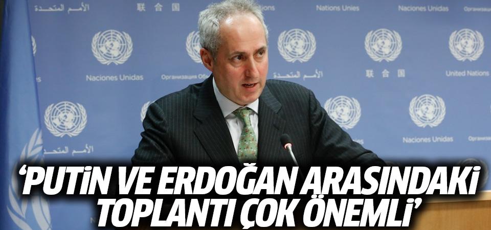 BM: Putin ve Erdoğan arasındaki toplantı çok önemli