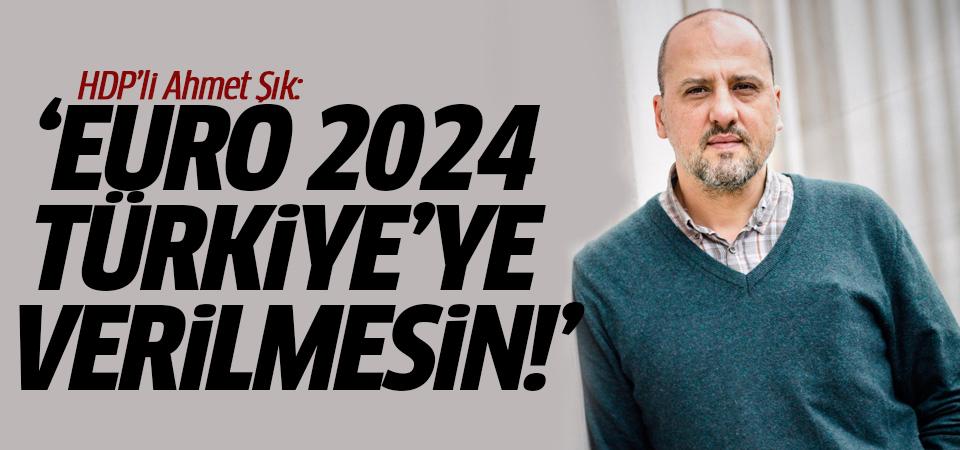 HDP'li Ahmet Şık: Euro 2024 Türkiye'ye verilmesin!