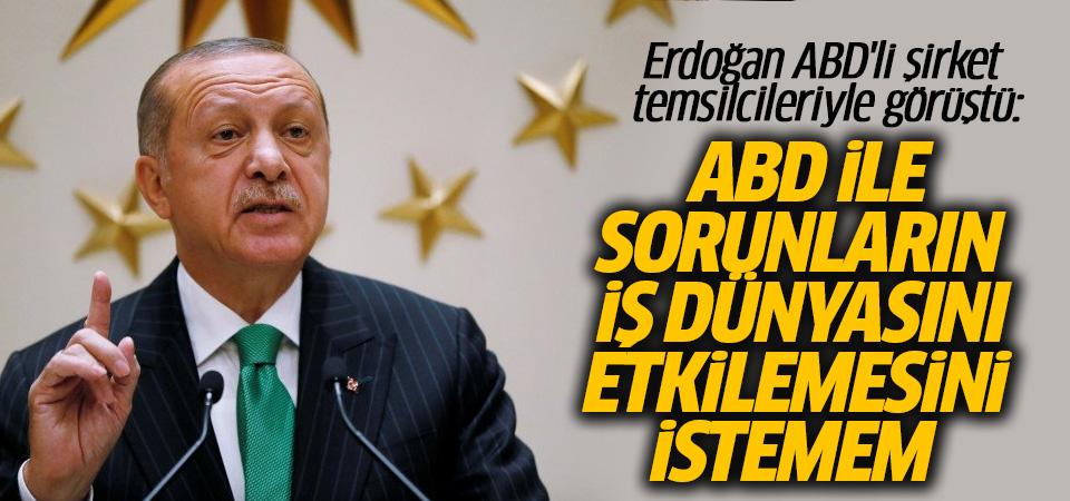 Erdoğan: ABD ile sorunların iş dünyasını etkilemesini istemem