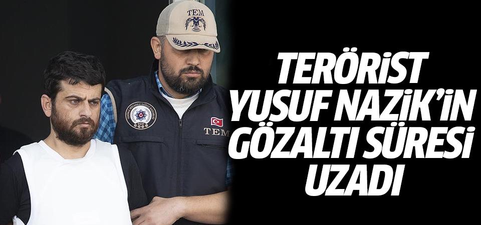 Terörist Yusuf Nazik'in gözaltı süresi uzadı