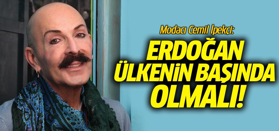 Modacı Cemil İpekçi: Erdoğan ülkenin başında olmalı!