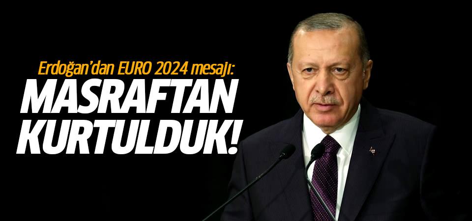 Başkan Erdoğan'dan EURO 2024 açıklaması: Masraftan kurtulduk!