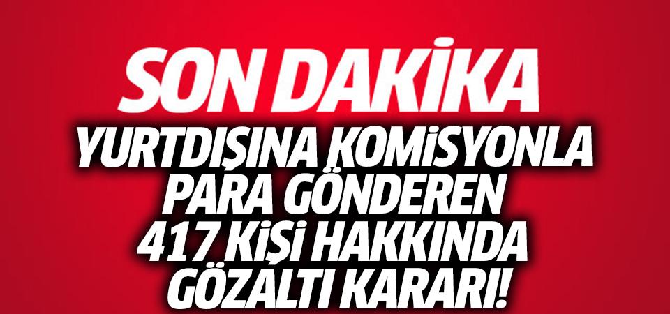 Yurtdışına komisyonla para gönderen 417 kişi hakkında gözaltı kararı!