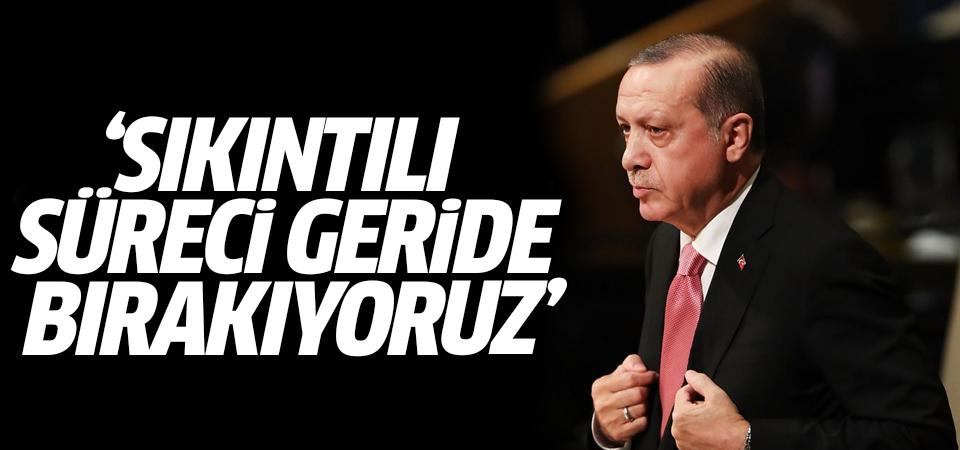 Erdoğan: Sıkıntılı süreci geride bırakıyoruz