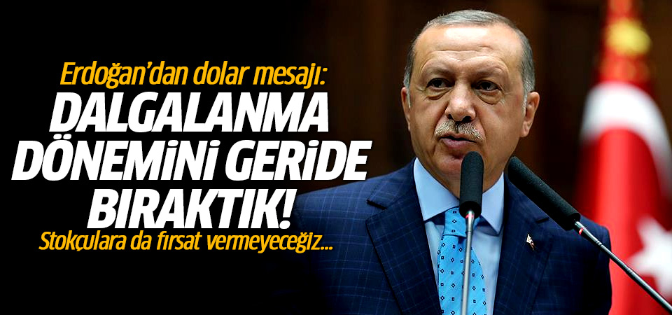 Erdoğan'dan dolar mesajı: Dalgalanma dönemini geride bırakıyoruz!