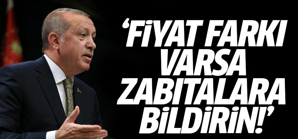 Erdoğan: Fiyat farkı varsa zabıtalara bildirin!