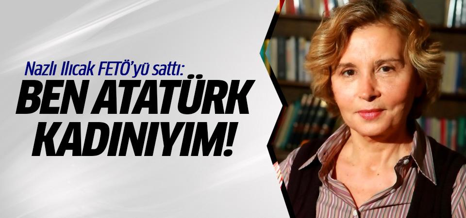 Nazlı Ilıcak FETÖ'yü sattı: Ben Atatürk kadınıyım!